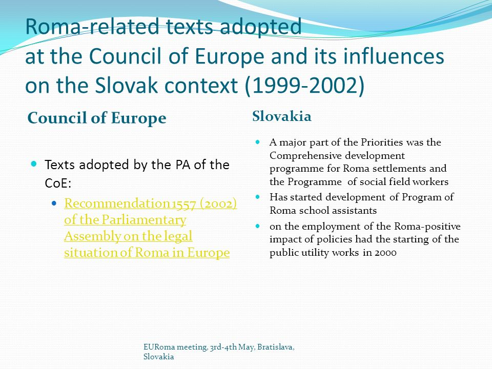 Roma-related texts adopted at the Council of Europe and its influences on the Slovak context (1999-2002) Council of Europe Slovakia Texts adopted by the PA of the CoE: Recommendation 1557 (2002) of the Parliamentary Assembly on the legal situation of Roma in Europe Recommendation 1557 (2002) of the Parliamentary Assembly on the legal situation of Roma in Europe A major part of the Priorities was the Comprehensive development programme for Roma settlements and the Programme of social field workers Has started development of Program of Roma school assistants on the employment of the Roma-positive impact of policies had the starting of the public utility works in 2000 EURoma meeting, 3rd-4th May, Bratislava, Slovakia