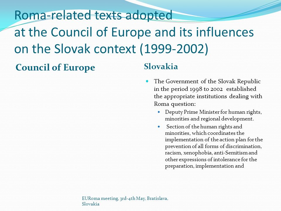 Roma-related texts adopted at the Council of Europe and its influences on the Slovak context (1999-2002) Council of Europe Slovakia The Government of the Slovak Republic in the period 1998 to 2002 established the appropriate institutions dealing with Roma question: Deputy Prime Minister for human rights, minorities and regional development.