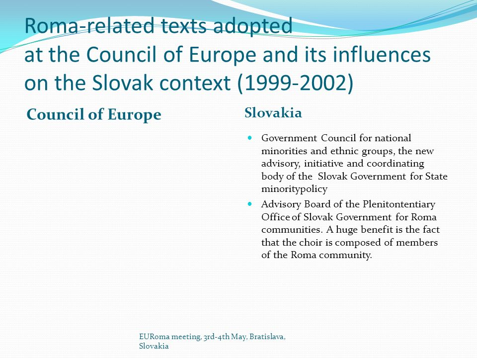 Roma-related texts adopted at the Council of Europe and its influences on the Slovak context (1999-2002) Council of Europe Slovakia Government Council for national minorities and ethnic groups, the new advisory, initiative and coordinating body of the Slovak Government for State minoritypolicy Advisory Board of the Plenitontentiary Office of Slovak Government for Roma communities.