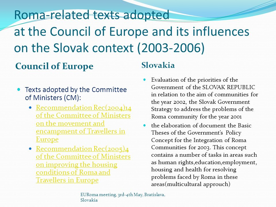 Roma-related texts adopted at the Council of Europe and its influences on the Slovak context (2003-2006) Council of Europe Slovakia Texts adopted by the Committee of Ministers (CM): Recommendation Rec(2004)14 of the Committee of Ministers on the movement and encampment of Travellers in Europe Recommendation Rec(2004)14 of the Committee of Ministers on the movement and encampment of Travellers in Europe Recommendation Rec(2005)4 of the Committee of Ministers on improving the housing conditions of Roma and Travellers in Europe Recommendation Rec(2005)4 of the Committee of Ministers on improving the housing conditions of Roma and Travellers in Europe Evaluation of the priorities of the Government of the SLOVAK REPUBLIC in relation to the aim of communities for the year 2002, the Slovak Government Strategy to address the problems of the Roma community for the year 2001 the elaboration of document the Basic Theses of the Governments Policy Concept for the Integration of Roma Communities for 2003.