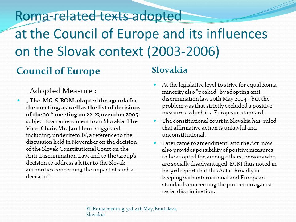 Roma-related texts adopted at the Council of Europe and its influences on the Slovak context (2003-2006) Council of Europe Slovakia Adopted Measure : The MG-S-ROM adopted the agenda for the meeting, as well as the list of decisions of the 20 th meeting on 22-23 ovember 2005, subject to an amendment from Slovakia.