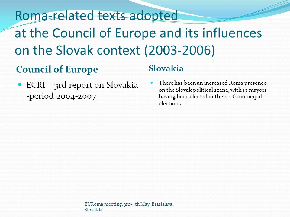 Roma-related texts adopted at the Council of Europe and its influences on the Slovak context (2003-2006) Council of Europe Slovakia ECRI – 3rd report on Slovakia -period 2004-2007 There has been an increased Roma presence on the Slovak political scene, with 19 mayors having been elected in the 2006 municipal elections.