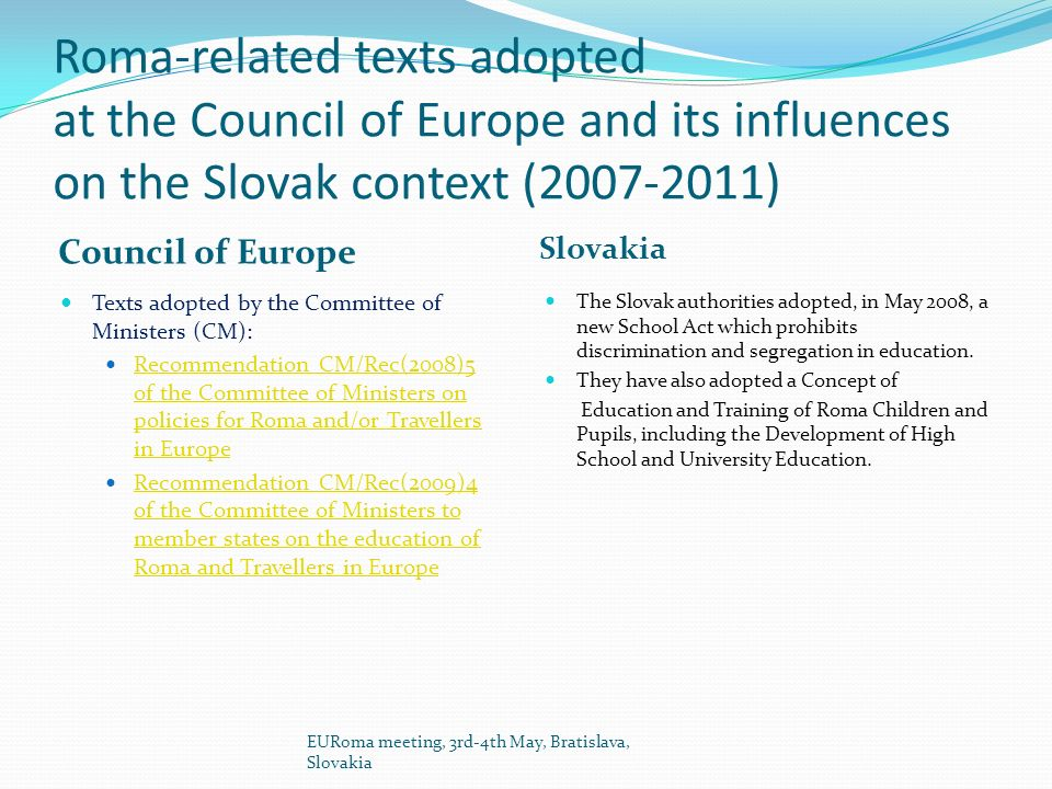 Roma-related texts adopted at the Council of Europe and its influences on the Slovak context ( ) Council of Europe Slovakia The Slovak authorities adopted, in May 2008, a new School Act which prohibits discrimination and segregation in education.