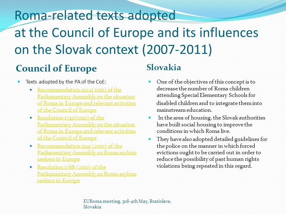 Roma-related texts adopted at the Council of Europe and its influences on the Slovak context (2007-2011) Council of Europe Slovakia Texts adopted by the PA of the CoE: Recommendation 1924(2010) of the Parliamentary Assembly on the situation of Roma in Europe and relevant activities of the Council of Europe Recommendation 1924(2010) of the Parliamentary Assembly on the situation of Roma in Europe and relevant activities of the Council of Europe Resolution 1740(2010) of the Parliamentary Assembly on the situation of Roma in Europe and relevant activities of the Council of Europe Resolution 1740(2010) of the Parliamentary Assembly on the situation of Roma in Europe and relevant activities of the Council of Europe Recommendation 1941 (2010) of the Parliamentary Assembly on Roma asylum seekers in Europe Recommendation 1941 (2010) of the Parliamentary Assembly on Roma asylum seekers in Europe Resolution 1768 (2010) of the Parliamentary Assembly on Roma asylum seekers in Europe Resolution 1768 (2010) of the Parliamentary Assembly on Roma asylum seekers in Europe One of the objectives of this concept is to decrease the number of Roma children attending Special Elementary Schools for disabled children and to integrate them into mainstream education.