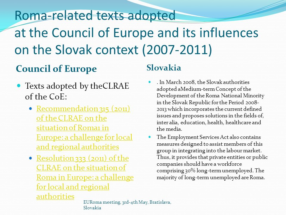 Roma-related texts adopted at the Council of Europe and its influences on the Slovak context (2007-2011) Council of Europe Slovakia Texts adopted by theCLRAE of the CoE: Recommendation 315 (2011) of the CLRAE on the situation of Roma1 in Europe: a challenge for local and regional authorities Recommendation 315 (2011) of the CLRAE on the situation of Roma1 in Europe: a challenge for local and regional authorities Resolution 333 (2011) of the CLRAE on the situation of Roma in Europe: a challenge for local and regional authorities Resolution 333 (2011) of the CLRAE on the situation of Roma in Europe: a challenge for local and regional authorities.