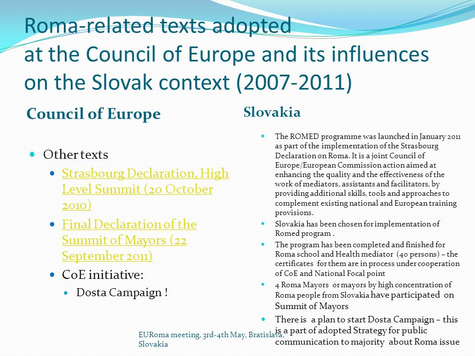 Roma-related texts adopted at the Council of Europe and its influences on the Slovak context ( ) Council of Europe Slovakia Other texts Strasbourg Declaration, High Level Summit (20 October 2010) Strasbourg Declaration, High Level Summit (20 October 2010) Final Declaration of the Summit of Mayors (22 September 2011) Final Declaration of the Summit of Mayors (22 September 2011) CoE initiative: Dosta Campaign .