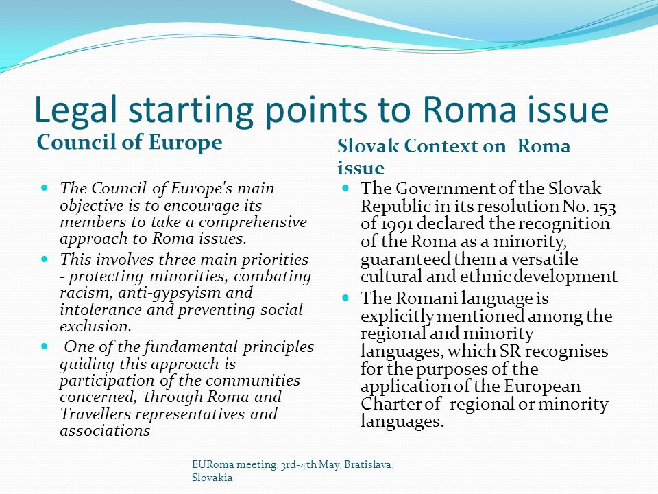 Legal starting points to Roma issue Council of Europe Slovak Context on Roma issue The Council of Europe s main objective is to encourage its members to take a comprehensive approach to Roma issues.