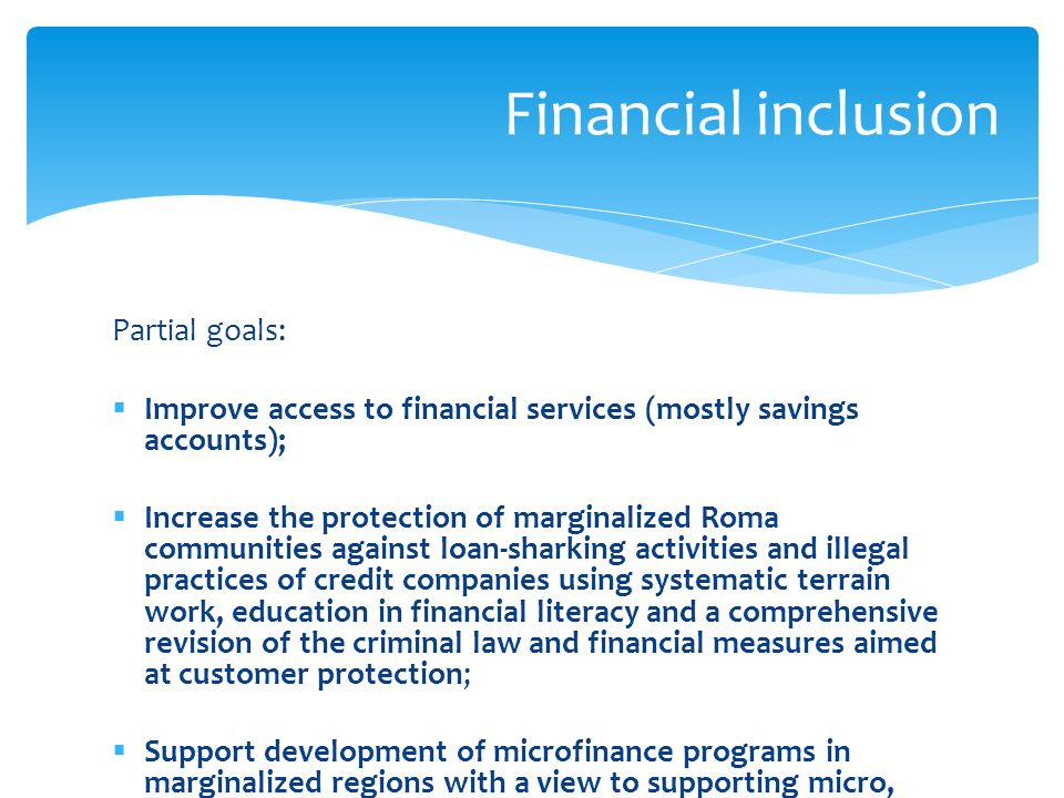 Partial goals: Improve access to financial services (mostly savings accounts); Increase the protection of marginalized Roma communities against loan-sharking activities and illegal practices of credit companies using systematic terrain work, education in financial literacy and a comprehensive revision of the criminal law and financial measures aimed at customer protection; Support development of microfinance programs in marginalized regions with a view to supporting micro, small and medium enterprises (MSMEs) and self- employed individuals.