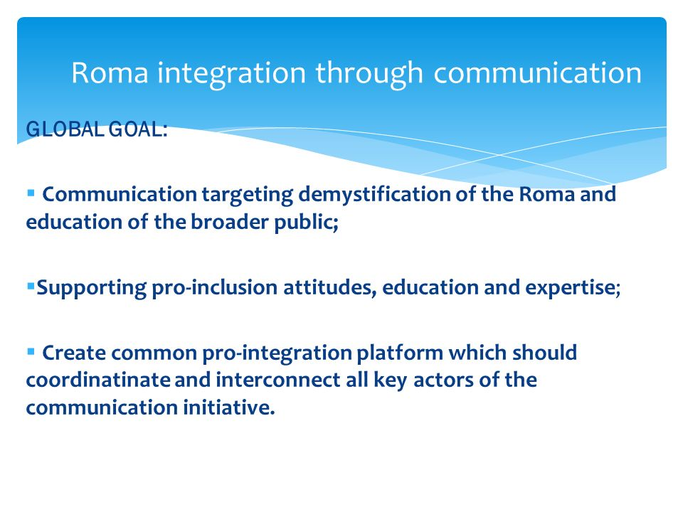 GLOBAL GOAL: Communication targeting demystification of the Roma and education of the broader public; Supporting pro-inclusion attitudes, education and expertise; Create common pro-integration platform which should coordinatinate and interconnect all key actors of the communication initiative.