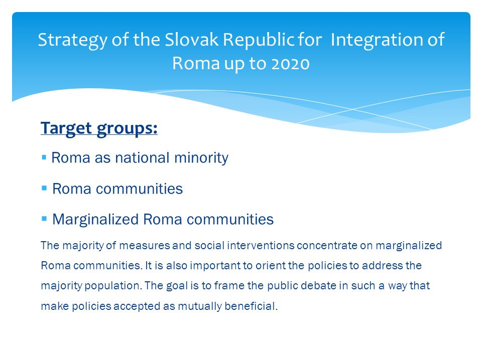 Strategy of the Slovak Republic for Integration of Roma up to 2020 Target groups: Roma as national minority Roma communities Marginalized Roma communities The majority of measures and social interventions concentrate on marginalized Roma communities.