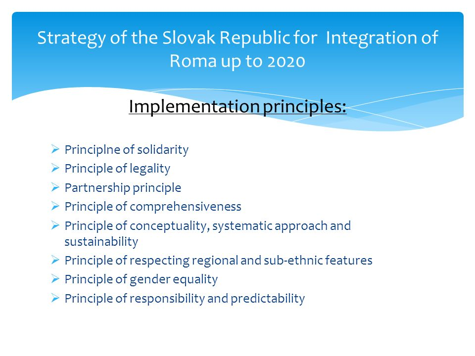 Strategy of the Slovak Republic for Integration of Roma up to 2020 Implementation principles: Principlne of solidarity Principle of legality Partnership principle Principle of comprehensiveness Principle of conceptuality, systematic approach and sustainability Principle of respecting regional and sub-ethnic features Principle of gender equality Principle of responsibility and predictability