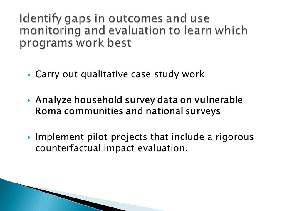 Carry out qualitative case study work Analyze household survey data on vulnerable Roma communities and national surveys Implement pilot projects that include a rigorous counterfactual impact evaluation.