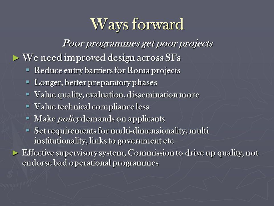 Ways forward Poor programmes get poor projects We need improved design across SFs We need improved design across SFs Reduce entry barriers for Roma projects Reduce entry barriers for Roma projects Longer, better preparatory phases Longer, better preparatory phases Value quality, evaluation, dissemination more Value quality, evaluation, dissemination more Value technical compliance less Value technical compliance less Make policy demands on applicants Make policy demands on applicants Set requirements for multi-dimensionality, multi institutionality, links to government etc Set requirements for multi-dimensionality, multi institutionality, links to government etc Effective supervisory system, Commission to drive up quality, not endorse bad operational programmes Effective supervisory system, Commission to drive up quality, not endorse bad operational programmes