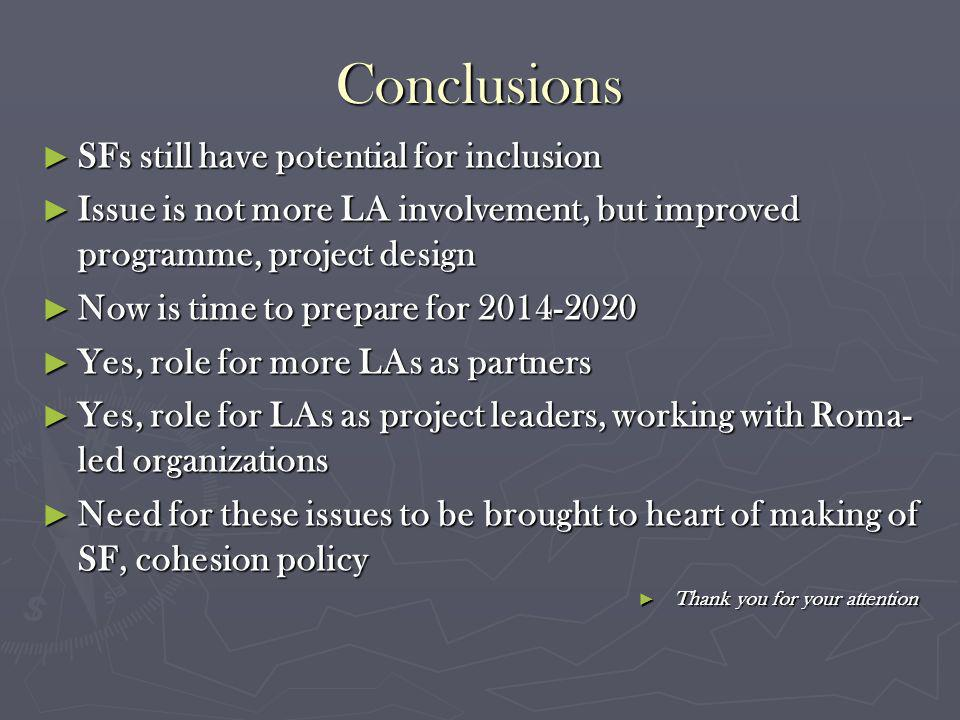 Conclusions SFs still have potential for inclusion SFs still have potential for inclusion Issue is not more LA involvement, but improved programme, project design Issue is not more LA involvement, but improved programme, project design Now is time to prepare for 2014-2020 Now is time to prepare for 2014-2020 Yes, role for more LAs as partners Yes, role for more LAs as partners Yes, role for LAs as project leaders, working with Roma- led organizations Yes, role for LAs as project leaders, working with Roma- led organizations Need for these issues to be brought to heart of making of SF, cohesion policy Need for these issues to be brought to heart of making of SF, cohesion policy Thank you for your attention Thank you for your attention
