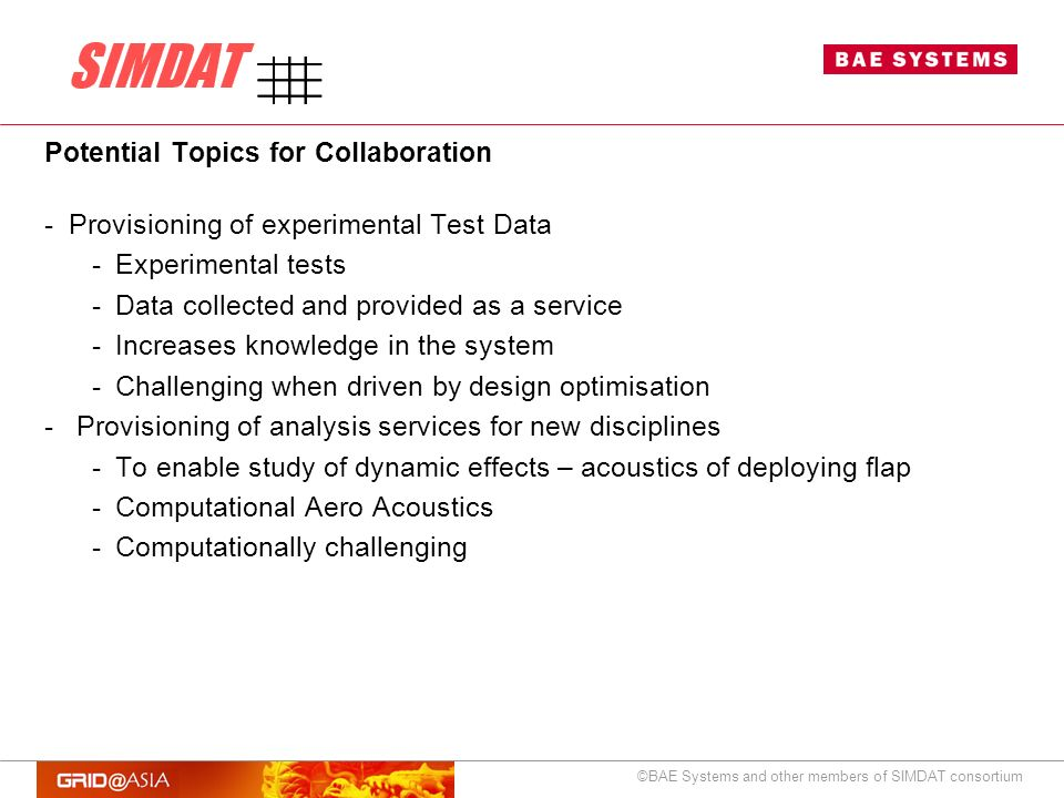 ©BAE Systems and other members of SIMDAT consortium Potential Topics for Collaboration -Provisioning of experimental Test Data -Experimental tests -Data collected and provided as a service -Increases knowledge in the system -Challenging when driven by design optimisation - Provisioning of analysis services for new disciplines -To enable study of dynamic effects – acoustics of deploying flap -Computational Aero Acoustics -Computationally challenging