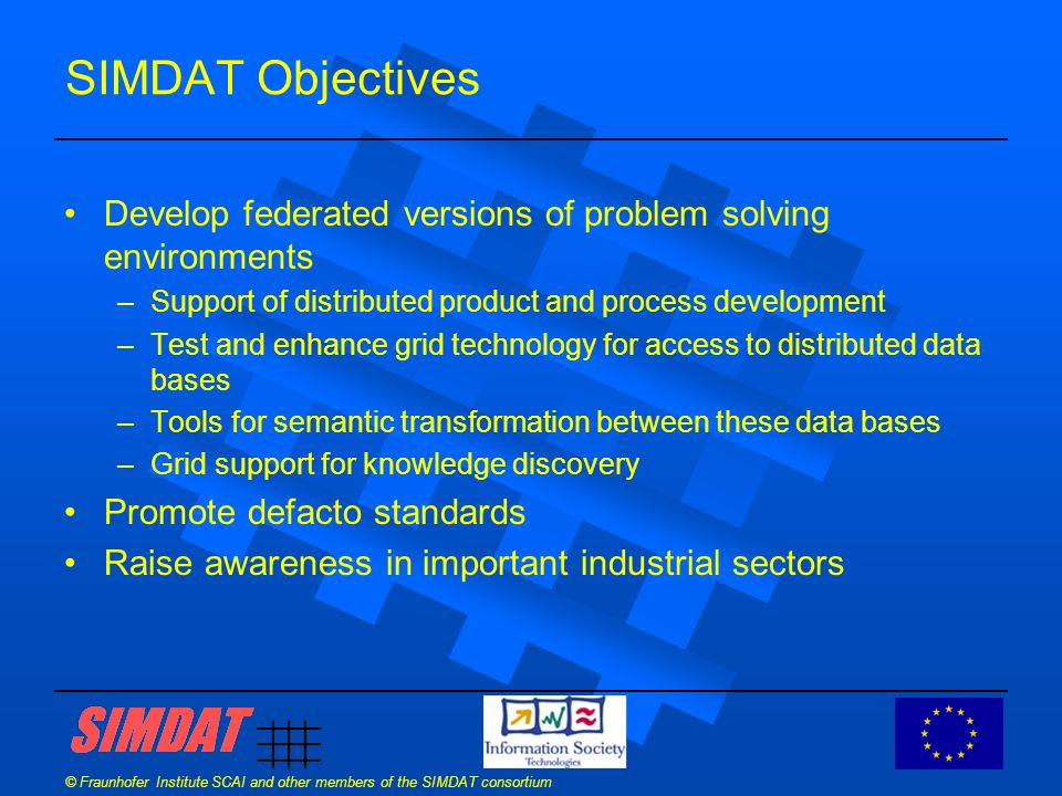 © Fraunhofer Institute SCAI and other members of the SIMDAT consortium SIMDAT - Strategy SIMDAT takes an ambitious and credible route to drive Grid technology to the heart of industrial process: Phase 1 : Connectivity Phase 2 : Interoperability Phase 3 : Knowledge Deployment of Grid concepts, existing and emerging architectures with particular attention to data management.