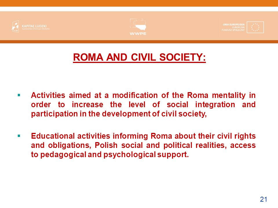 21 ROMA AND CIVIL SOCIETY: Activities aimed at a modification of the Roma mentality in order to increase the level of social integration and participation in the development of civil society, Educational activities informing Roma about their civil rights and obligations, Polish social and political realities, access to pedagogical and psychological support.