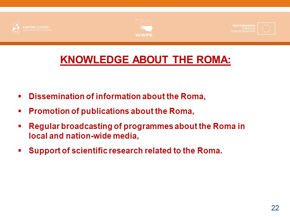 22 KNOWLEDGE ABOUT THE ROMA: Dissemination of information about the Roma, Promotion of publications about the Roma, Regular broadcasting of programmes about the Roma in local and nation-wide media, Support of scientific research related to the Roma.