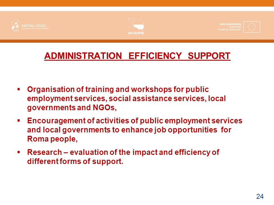 24 ADMINISTRATION EFFICIENCY SUPPORT Organisation of training and workshops for public employment services, social assistance services, local governments and NGOs, Encouragement of activities of public employment services and local governments to enhance job opportunities for Roma people, Research – evaluation of the impact and efficiency of different forms of support.