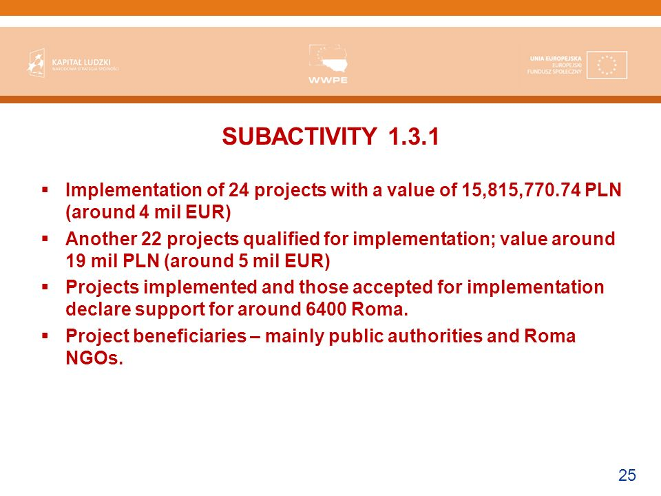 25 SUBACTIVITY Implementation of 24 projects with a value of 15,815, PLN (around 4 mil EUR) Another 22 projects qualified for implementation; value around 19 mil PLN (around 5 mil EUR) Projects implemented and those accepted for implementation declare support for around 6400 Roma.