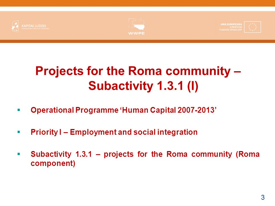 3 Projects for the Roma community – Subactivity (I) Operational Programme Human Capital Priority I – Employment and social integration Subactivity – projects for the Roma community (Roma component)