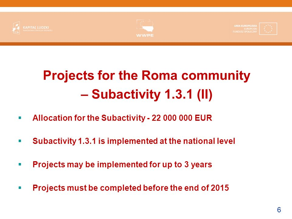 6 Projects for the Roma community – Subactivity 1.3.1 (II) Allocation for the Subactivity - 22 000 000 EUR Subactivity 1.3.1 is implemented at the national level Projects may be implemented for up to 3 years Projects must be completed before the end of 2015
