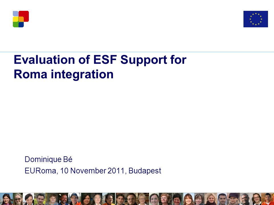Evaluation of ESF Support for Roma integration Dominique Bé EURoma, 10 November 2011, Budapest