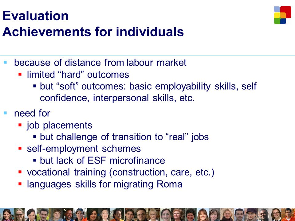 Evaluation Achievements for individuals because of distance from labour market limited hard outcomes but soft outcomes: basic employability skills, self confidence, interpersonal skills, etc.