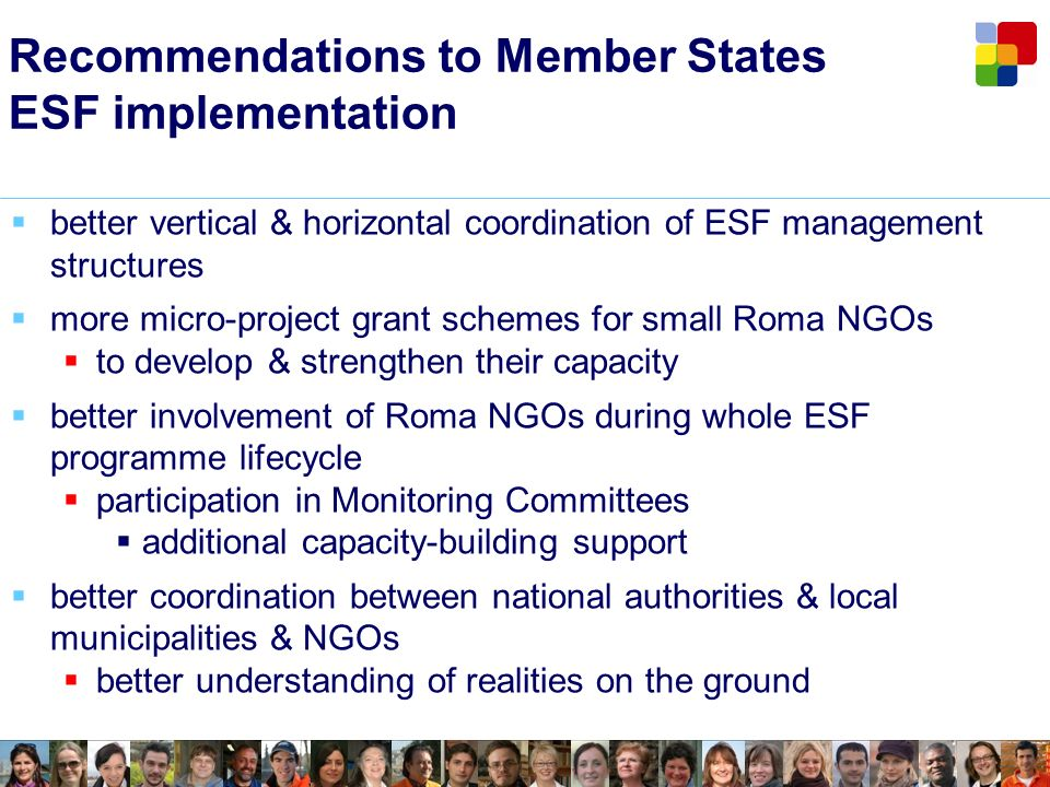 Recommendations to Member States ESF implementation better vertical & horizontal coordination of ESF management structures more micro-project grant schemes for small Roma NGOs to develop & strengthen their capacity better involvement of Roma NGOs during whole ESF programme lifecycle participation in Monitoring Committees additional capacity-building support better coordination between national authorities & local municipalities & NGOs better understanding of realities on the ground