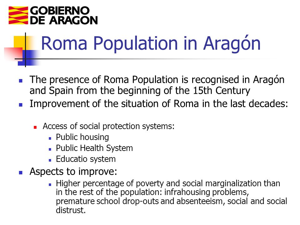 Roma Population in Aragón The presence of Roma Population is recognised in Aragón and Spain from the beginning of the 15th Century Improvement of the situation of Roma in the last decades: Access of social protection systems: Public housing Public Health System Educatio system Aspects to improve: Higher percentage of poverty and social marginalization than in the rest of the population: infrahousing problems, premature school drop-outs and absenteeism, social and social distrust.