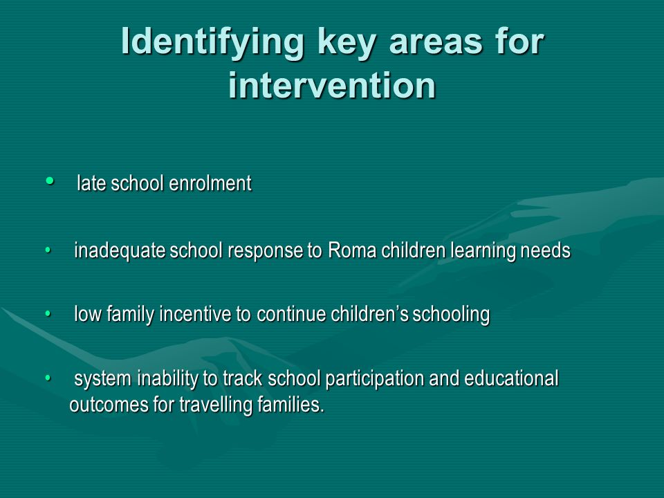 Identifying key areas for intervention late school enrolment late school enrolment inadequate school response to Roma children learning needs inadequate school response to Roma children learning needs low family incentive to continue childrens schooling low family incentive to continue childrens schooling system inability to track school participation and educational outcomes for travelling families.