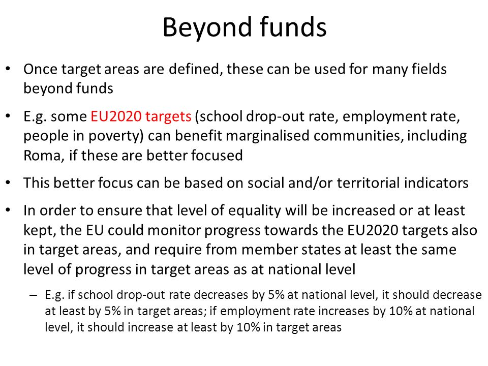 Beyond funds Once target areas are defined, these can be used for many fields beyond funds E.g. some EU2020 targets (school drop-out rate, employment
