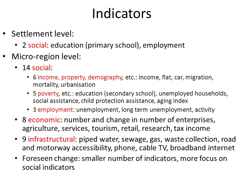 Indicators Settlement level: 2 social: education (primary school), employment Micro-region level: 14 social: 6 income, property, demography, etc.: income, flat, car, migration, mortality, urbanisation 5 poverty, etc.: education (secondary school), unemployed households, social assistance, child protection assistance, aging index 3 employment: unemployment, long term unemployment, activity 8 economic: number and change in number of enterprises, agriculture, services, tourism, retail, research, tax income 9 infrastructural: piped water, sewage, gas, waste collection, road and motorway accessibility, phone, cable TV, broadband internet Foreseen change: smaller number of indicators, more focus on social indicators