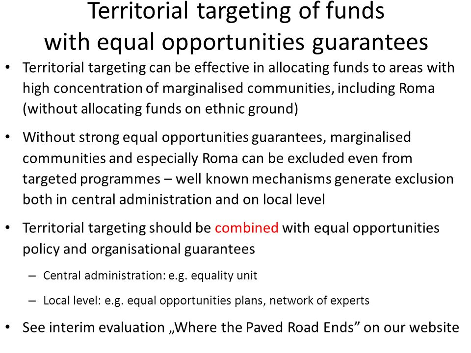 Territorial targeting of funds with equal opportunities guarantees Territorial targeting can be effective in allocating funds to areas with high concentration of marginalised communities, including Roma (without allocating funds on ethnic ground) Without strong equal opportunities guarantees, marginalised communities and especially Roma can be excluded even from targeted programmes – well known mechanisms generate exclusion both in central administration and on local level Territorial targeting should be combined with equal opportunities policy and organisational guarantees – Central administration: e.g.