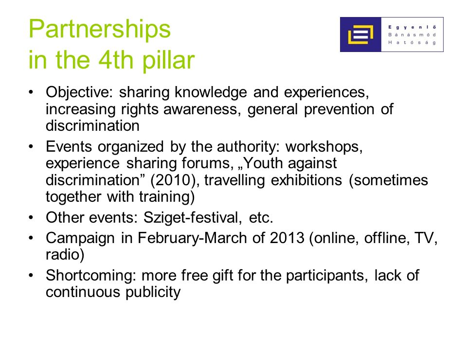 Partnerships in the 4th pillar Objective: sharing knowledge and experiences, increasing rights awareness, general prevention of discrimination Events organized by the authority: workshops, experience sharing forums, Youth against discrimination (2010), travelling exhibitions (sometimes together with training) Other events: Sziget-festival, etc.