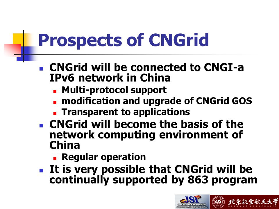 Prospects of CNGrid CNGrid will be connected to CNGI-a IPv6 network in China Multi-protocol support modification and upgrade of CNGrid GOS Transparent to applications CNGrid will become the basis of the network computing environment of China Regular operation It is very possible that CNGrid will be continually supported by 863 program