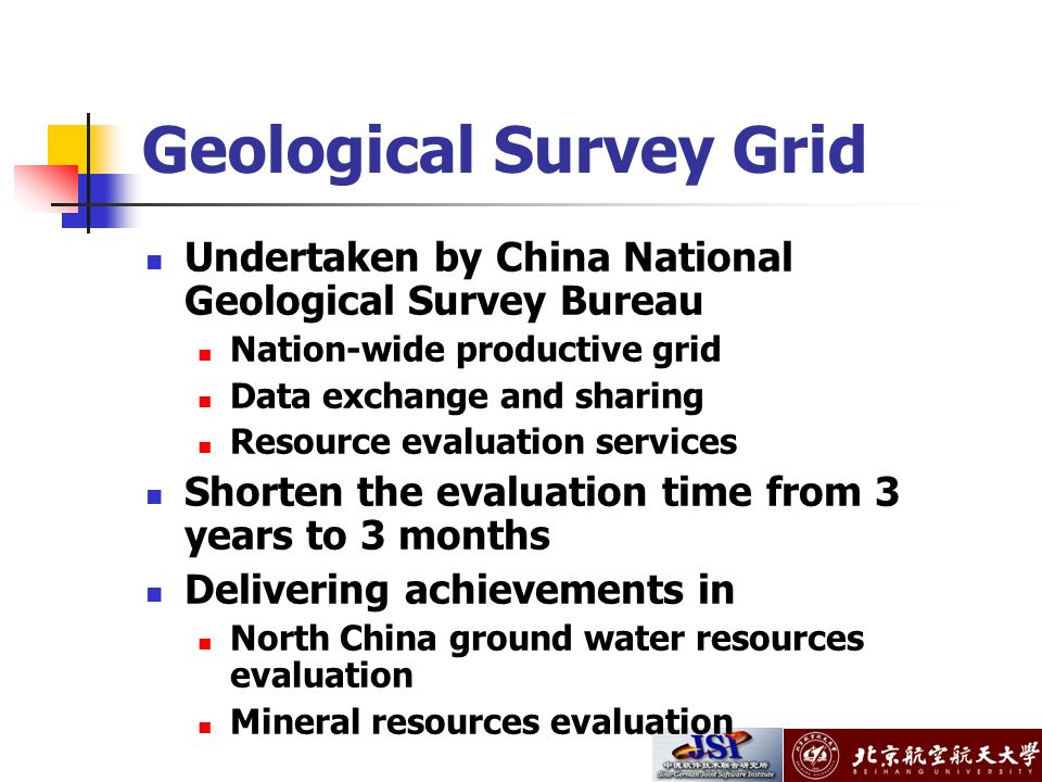 Geological Survey Grid Undertaken by China National Geological Survey Bureau Nation-wide productive grid Data exchange and sharing Resource evaluation services Shorten the evaluation time from 3 years to 3 months Delivering achievements in North China ground water resources evaluation Mineral resources evaluation