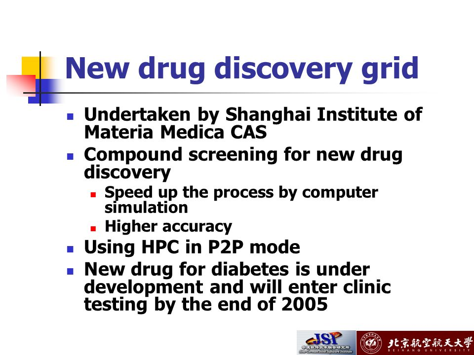 New drug discovery grid Undertaken by Shanghai Institute of Materia Medica CAS Compound screening for new drug discovery Speed up the process by computer simulation Higher accuracy Using HPC in P2P mode New drug for diabetes is under development and will enter clinic testing by the end of 2005