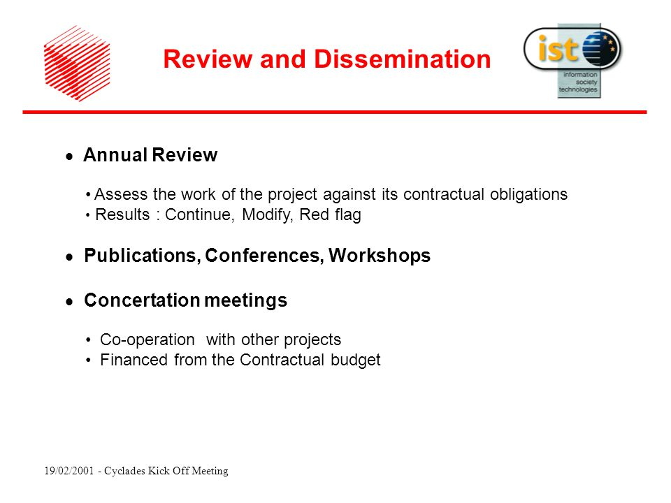19/02/ Cyclades Kick Off Meeting Annual Review Assess the work of the project against its contractual obligations Results : Continue, Modify, Red flag Publications, Conferences, Workshops Concertation meetings Co-operation with other projects Financed from the Contractual budget Review and Dissemination