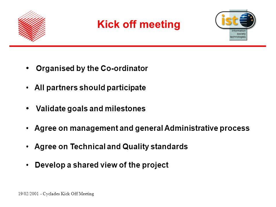 19/02/ Cyclades Kick Off Meeting Organised by the Co-ordinator All partners should participate Validate goals and milestones Agree on management and general Administrative process Agree on Technical and Quality standards Develop a shared view of the project Kick off meeting