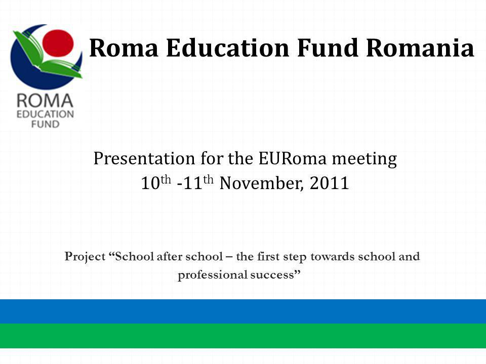 Roma Education Fund Romania Presentation for the EURoma meeting 10 th -11 th November, 2011 Project School after school – the first step towards school and professional success