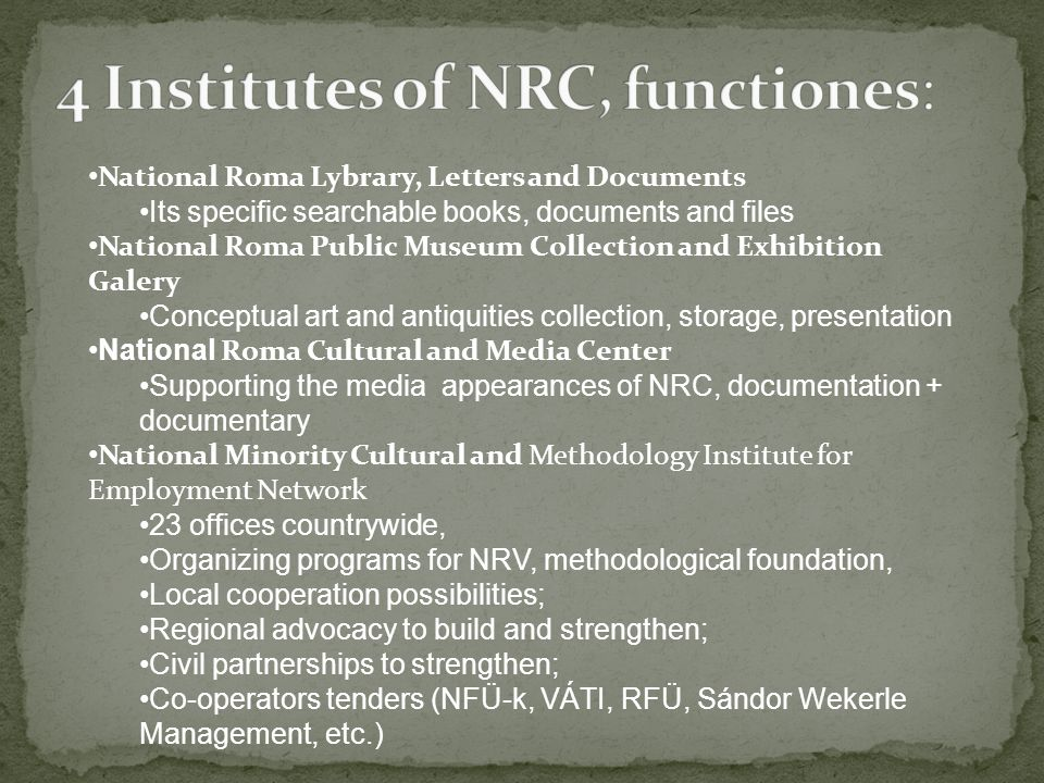 National Roma Lybrary, Letters and Documents Its specific searchable books, documents and files National Roma Public Museum Collection and Exhibition Galery Conceptual art and antiquities collection, storage, presentation National Roma Cultural and Media Center Supporting the media appearances of NRC, documentation + documentary National Minority Cultural and Methodology Institute for Employment Network 23 offices countrywide, Organizing programs for NRV, methodological foundation, Local cooperation possibilities; Regional advocacy to build and strengthen; Civil partnerships to strengthen; Co-operators tenders (NFÜ-k, VÁTI, RFÜ, Sándor Wekerle Management, etc.)