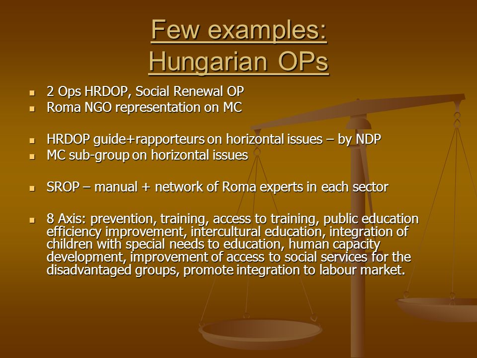 Few examples: Hungarian OPs 2 Ops HRDOP, Social Renewal OP 2 Ops HRDOP, Social Renewal OP Roma NGO representation on MC Roma NGO representation on MC HRDOP guide+rapporteurs on horizontal issues – by NDP HRDOP guide+rapporteurs on horizontal issues – by NDP MC sub-group on horizontal issues MC sub-group on horizontal issues SROP – manual + network of Roma experts in each sector SROP – manual + network of Roma experts in each sector 8 Axis: prevention, training, access to training, public education efficiency improvement, intercultural education, integration of children with special needs to education, human capacity development, improvement of access to social services for the disadvantaged groups, promote integration to labour market.
