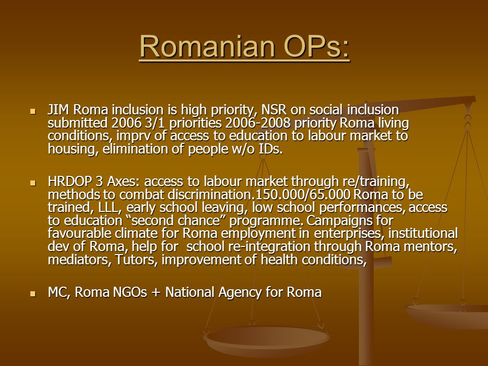 Romanian OPs: JIM Roma inclusion is high priority, NSR on social inclusion submitted 2006 3/1 priorities 2006-2008 priority Roma living conditions, imprv of access to education to labour market to housing, elimination of people w/o IDs.