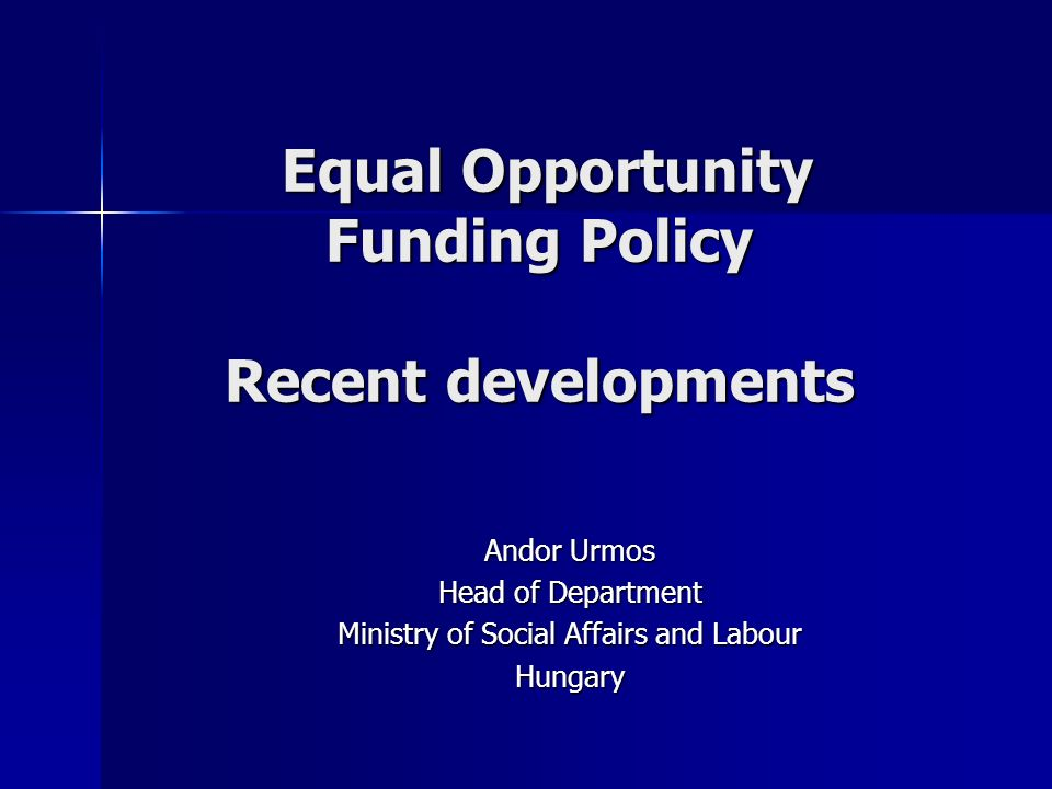 Equal Opportunity Funding Policy Recent developments Equal Opportunity Funding Policy Recent developments Andor Urmos Head of Department Ministry of Social Affairs and Labour Hungary