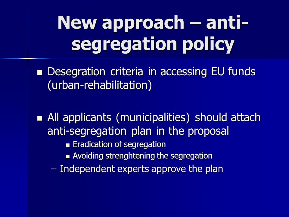 New approach – anti- segregation policy Desegration criteria in accessing EU funds (urban-rehabilitation) Desegration criteria in accessing EU funds (urban-rehabilitation) All applicants (municipalities) should attach anti-segregation plan in the proposal All applicants (municipalities) should attach anti-segregation plan in the proposal Eradication of segregation Eradication of segregation Avoiding strenghtening the segregation Avoiding strenghtening the segregation –Independent experts approve the plan