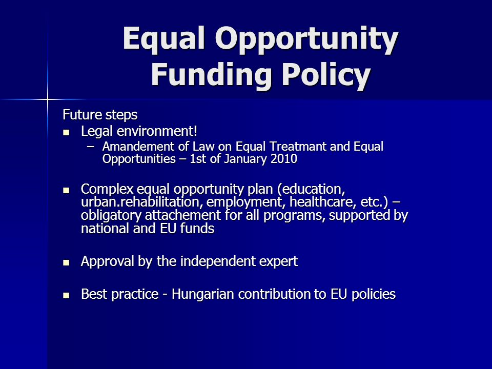 Equal Opportunity Funding Policy Future steps Legal environment! Legal environment! –Amandement of Law on Equal Treatmant and Equal Opportunities – 1s