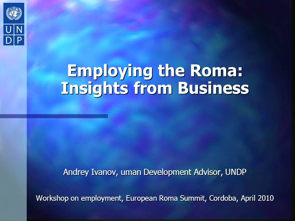 Employing the Roma: Insights from Business Andrey Ivanov, uman Development Advisor, UNDP Workshop on employment, European Roma Summit, Cordoba, April 2010