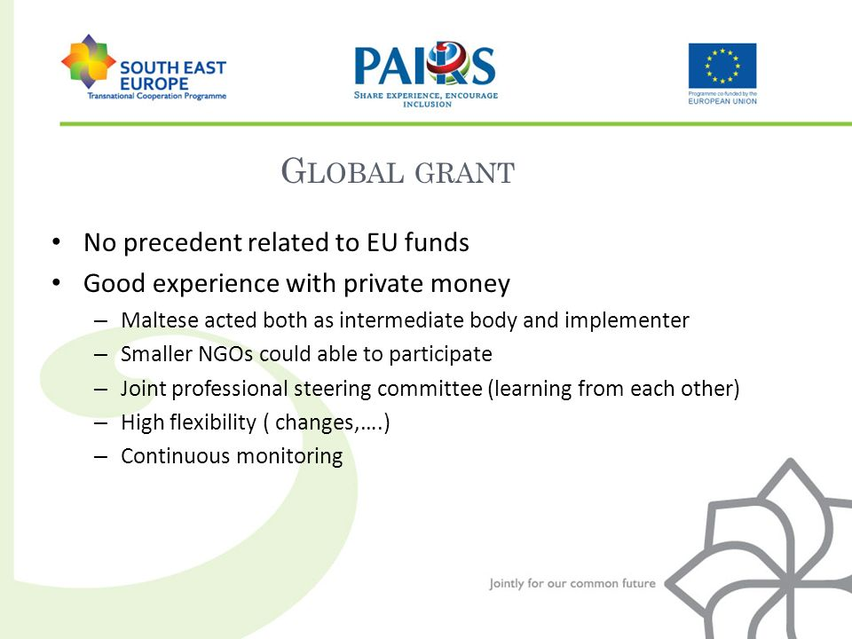 G LOBAL GRANT No precedent related to EU funds Good experience with private money – Maltese acted both as intermediate body and implementer – Smaller NGOs could able to participate – Joint professional steering committee (learning from each other) – High flexibility ( changes,….) – Continuous monitoring