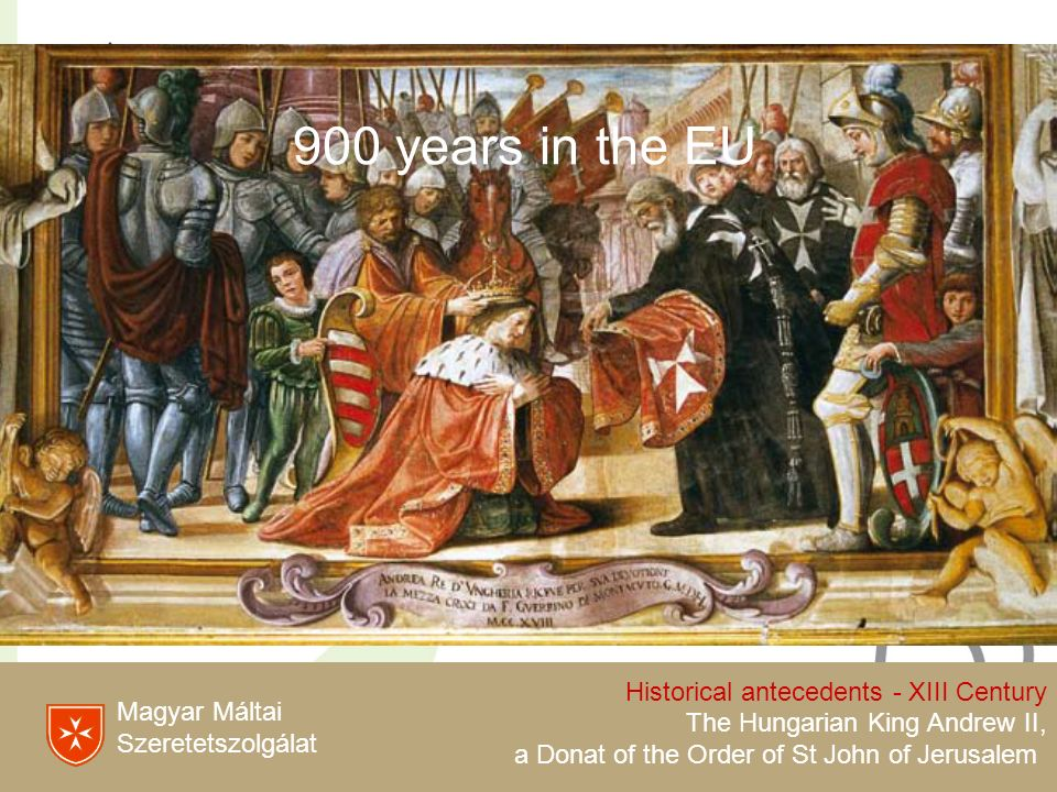 Magyar Máltai Szeretetszolgálat Historical antecedents - XIII Century The Hungarian King Andrew II, a Donat of the Order of St John of Jerusalem 900 years in the EU
